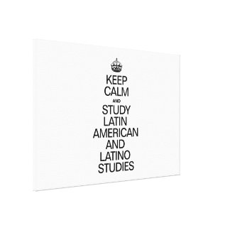 KEEP CALM AND STUDY LATIN AMERICAN AND LATINO STUD GALLERY WRAPPED CANVAS