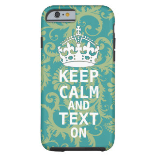 KEEP CALM AND Text ON change teal any color Tough iPhone 6 Case