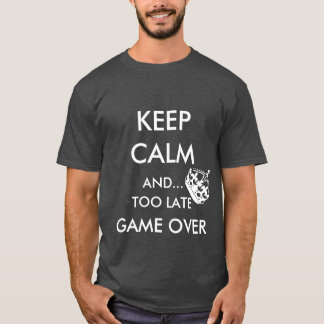 KEEP CALM AND... TOO LATE GAME OVER T-Shirt