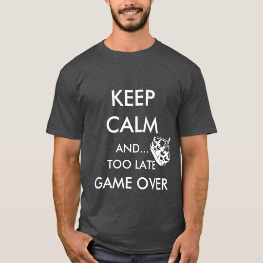 KEEP CALM AND TOO LATE GAME OVER T-Shirt