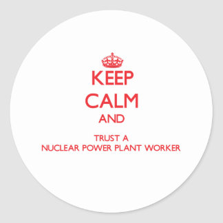 Keep Calm and Trust a Nuclear Power Plant Worker Round Stickers