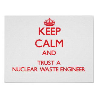 Keep Calm and Trust a Nuclear Waste Engineer Posters