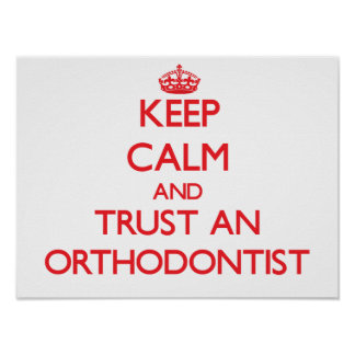 Keep Calm and Trust an Orthodontist Posters