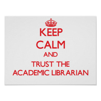 Keep Calm and Trust the Academic Librarian Posters