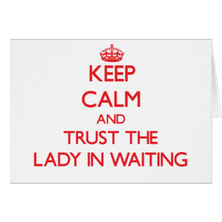 Keep Calm and Trust the Lady In Waiting Greeting Card