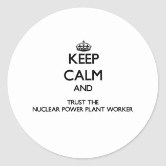 Keep Calm and Trust the Nuclear Power Plant Worker Round Sticker