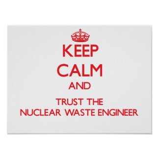 Keep Calm and Trust the Nuclear Waste Engineer Posters