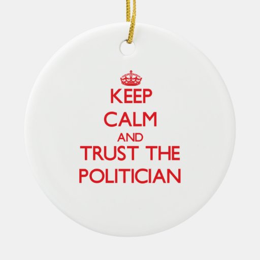 Keep Calm and Trust the Politician Ornaments