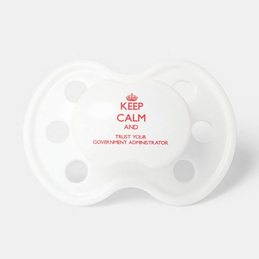 Keep Calm and trust your Government Administrator Baby Pacifier