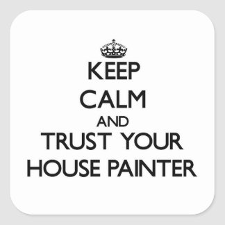 Keep Calm and Trust Your House Painter Square Sticker