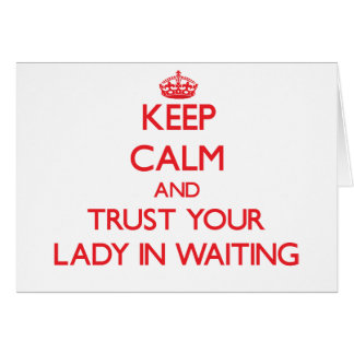 Keep Calm and Trust Your Lady In Waiting Greeting Card