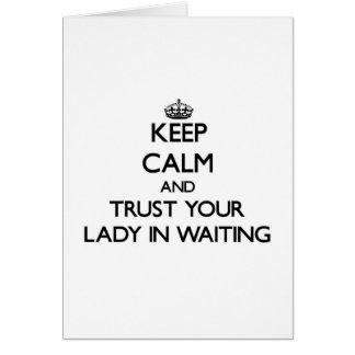 Keep Calm and Trust Your Lady In Waiting Card