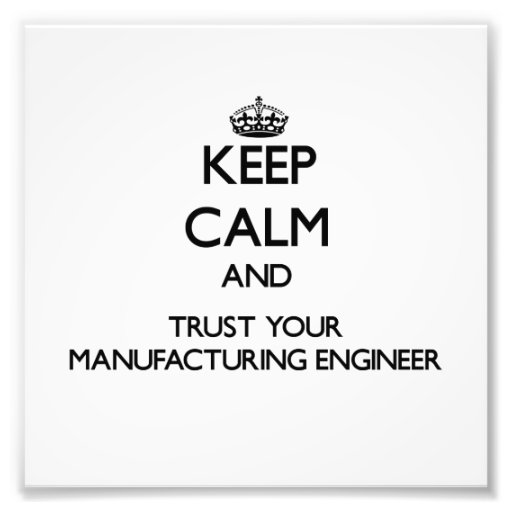 Keep Calm and Trust Your Manufacturing Engineer Photo Art