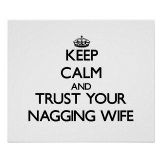 Keep Calm and Trust  your Nagging Wife Posters