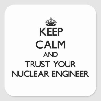 Keep Calm and Trust Your Nuclear Engineer Square Sticker
