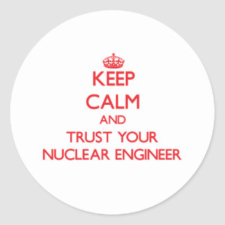 Keep Calm and Trust Your Nuclear Engineer Round Sticker