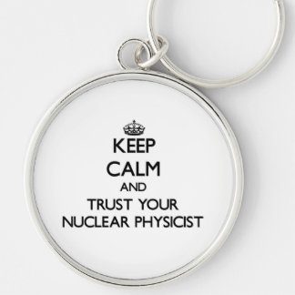 Keep Calm and Trust Your Nuclear Physicist Keychains