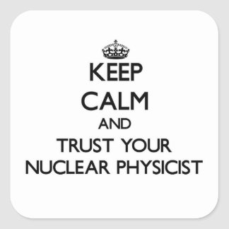 Keep Calm and Trust Your Nuclear Physicist Square Sticker