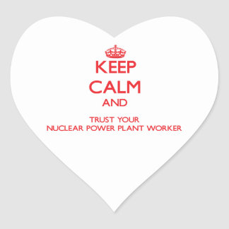 Keep Calm and Trust Your Nuclear Power Plant Worke Heart Sticker