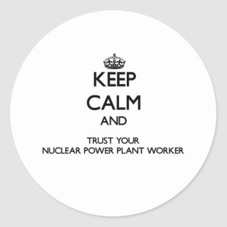 Keep Calm and Trust Your Nuclear Power Plant Worke Round Stickers