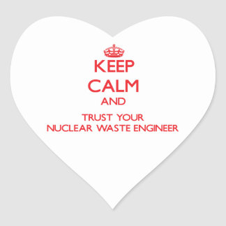 Keep Calm and Trust Your Nuclear Waste Engineer Heart Stickers