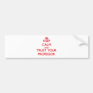 Keep Calm and Trust Your Professor Bumper Stickers