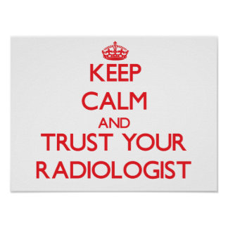 Keep Calm and Trust Your Radiologist Poster