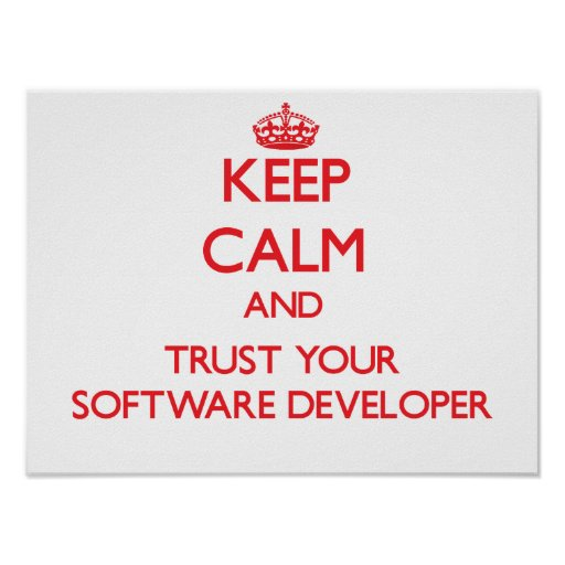 Keep Calm and Trust Your Software Developer Posters