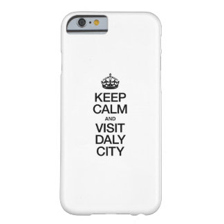 KEEP CALM AND VISIT DALY CITY BARELY THERE iPhone 6 CASE