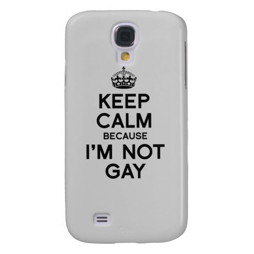 KEEP CALM BECAUSE I'M NOT GAY SAMSUNG GALAXY S4 CASE