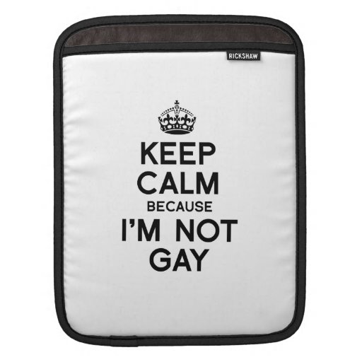 KEEP CALM BECAUSE I'M NOT GAY SLEEVES FOR iPads