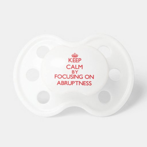 Keep Calm by focusing on Abruptness Pacifier