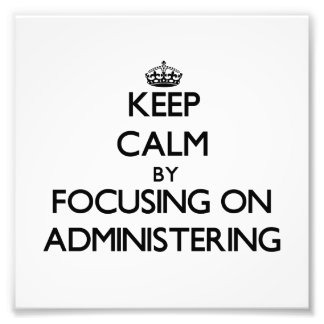 Keep Calm by focusing on Administering Photographic Print