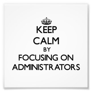 Keep Calm by focusing on Administrators Photo Print