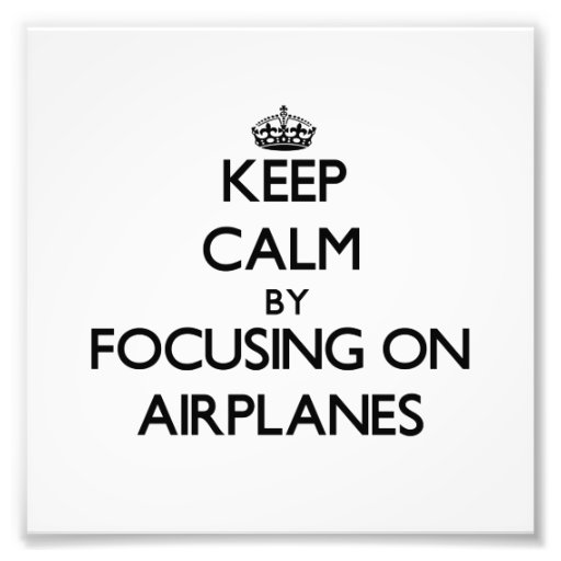 Keep Calm by focusing on Airplanes Photo