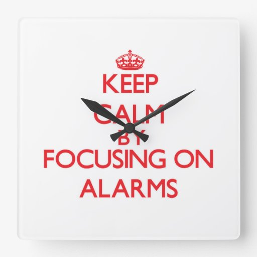 Keep Calm by focusing on Alarms Square Wall Clocks