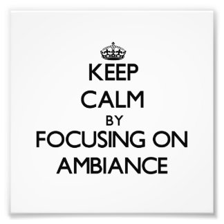 Keep Calm by focusing on Ambiance Photo Print