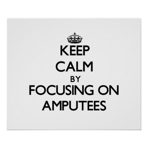 Keep Calm by focusing on Amputees Posters