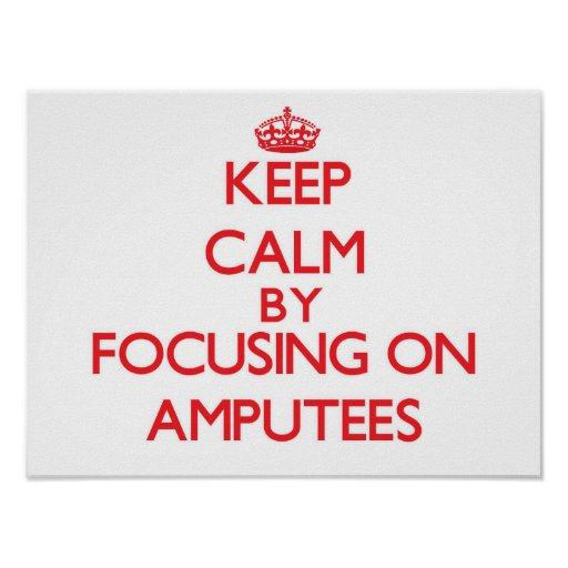 Keep Calm by focusing on Amputees Print