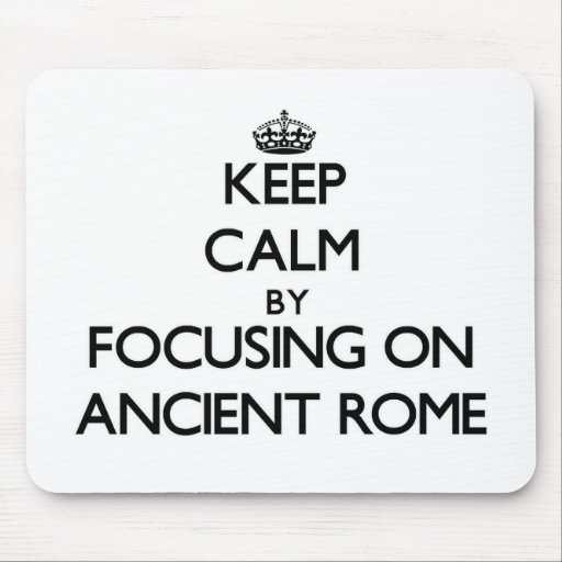 Keep Calm by focusing on Ancient Rome Mousepads