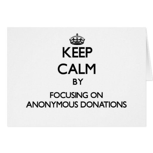 Keep Calm by focusing on Anonymous Donations Greeting Card