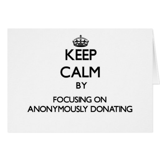 Keep Calm by focusing on Anonymously Donating Greeting Cards