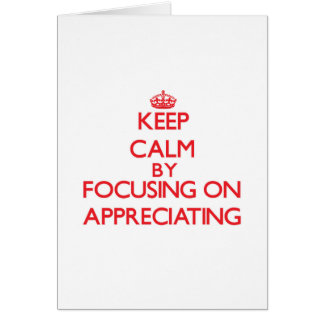Keep Calm by focusing on Appreciating Greeting Card