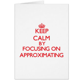Keep Calm by focusing on Approximating Greeting Card