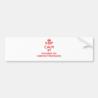 Keep Calm by focusing on Assistant Professors Bumper Stickers