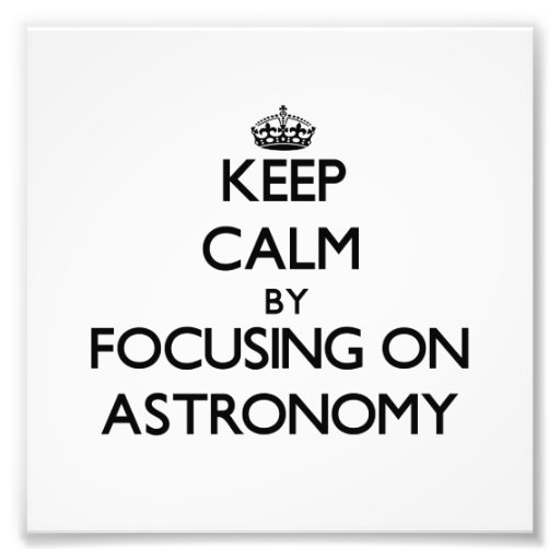 Keep Calm by focusing on Astronomy Photograph