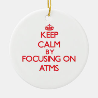 Keep Calm by focusing on Atms Ornaments