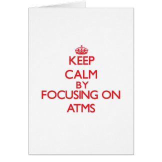 Keep Calm by focusing on Atms Greeting Card