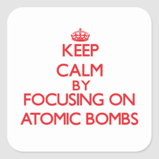 Keep Calm by focusing on Atomic Bombs Square Sticker
