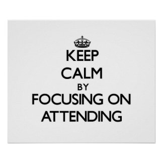 Keep Calm by focusing on Attending Poster